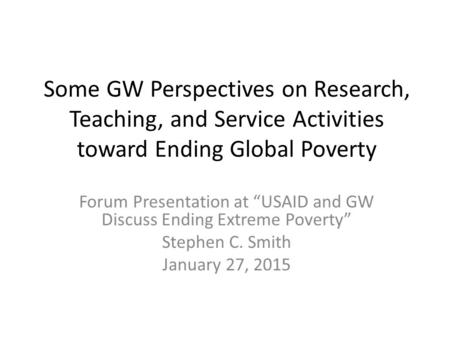"Some GW Perspectives on Research, Teaching, and Service Activities toward Ending Global Poverty Forum Presentation at ""USAID and GW Discuss Ending Extreme."