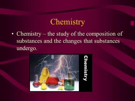 Chemistry Chemistry – the study of the composition of substances and the changes that substances undergo.