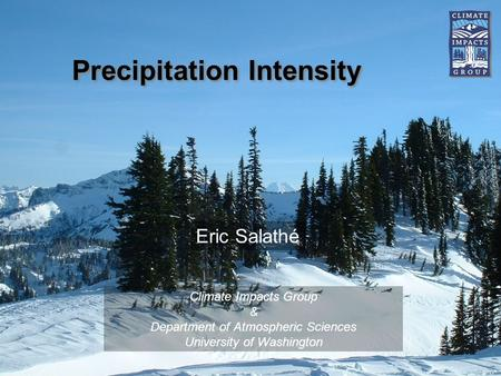 Precipitation Intensity Climate Impacts Group & Department of Atmospheric Sciences University of Washington Eric Salathé.