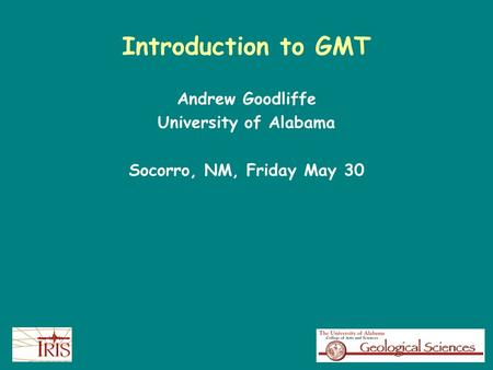Introduction to GMT Andrew Goodliffe University of Alabama Socorro, NM, Friday May 30.