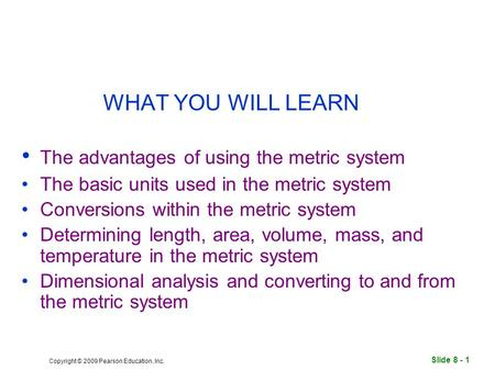 Slide 8 - 1 Copyright © 2009 Pearson Education, Inc. WHAT YOU WILL LEARN The advantages of using the metric system The basic units used in the metric system.