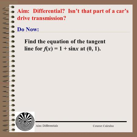 Aim: Differentials Course: Calculus Do Now: Aim: Differential? Isn't that part of a car's drive transmission? Find the equation of the tangent line for.