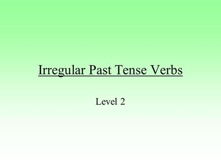 Irregular Past Tense Verbs Level 2. What now? Many verbs in English do not use –ed to form the past tense. These verbs are called irregular verbs. To.