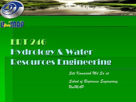 ERT 246 Hydrology & Water Resources Engineering Siti Kamariah Md Sa'at School of Bioprocess Engineering, UniMAP.
