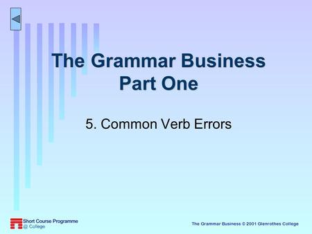 The Grammar Business © 2001 Glenrothes College The Grammar Business Part One 5. Common Verb Errors.