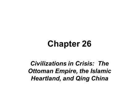 Chapter 26 Civilizations in Crisis: The Ottoman Empire, the Islamic Heartland, and Qing China.