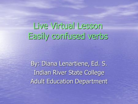 Live Virtual Lesson Easily confused verbs By: Diana Lenartiene, Ed. S. Indian River State College Adult Education Department.