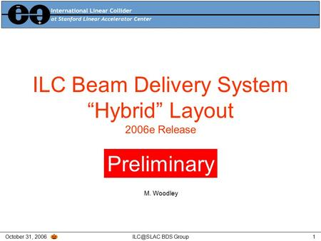 "October 31, BDS Group1 ILC Beam Delivery System ""Hybrid"" Layout 2006e Release Preliminary M. Woodley."
