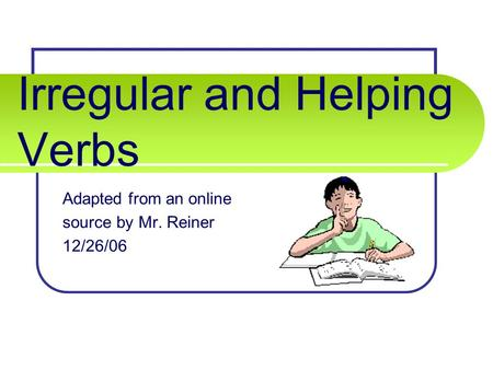 Irregular and Helping Verbs Adapted from an online source by Mr. Reiner 12/26/06.
