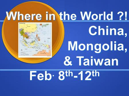 Where in the World ?! China, Mongolia, & Taiwan Feb. 8 th -12 th.