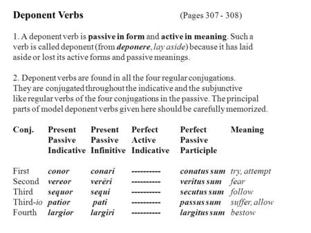 Deponent Verbs (Pages 307 - 308) 1. A deponent verb is passive in form and active in meaning. Such a verb is called deponent (from deponere, lay aside)