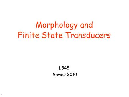 1 Morphology and Finite State Transducers L545 Spring 2010.