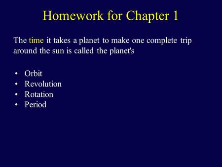 Homework for Chapter 1 The time it takes a planet to make one complete trip around the sun is called the planet's Orbit Revolution Rotation Period.