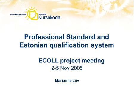 Professional Standard and Estonian qualification system ECOLL project meeting 2-5 Nov 2005 Marianne Liiv.