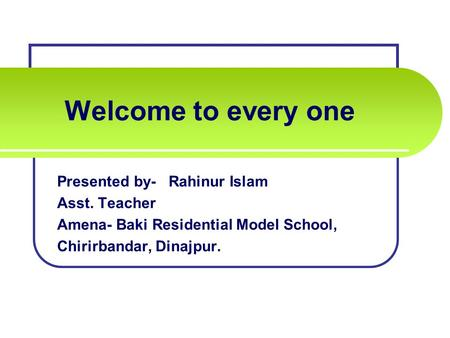 Welcome to every one Presented by- Rahinur Islam Asst. Teacher Amena- Baki Residential Model School, Chirirbandar, Dinajpur.
