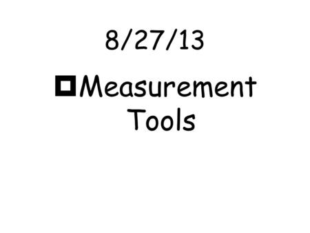 8/27/13  Measurement Tools Length  Length- is the distance between two points.  We use a metric ruler to measure length.  The standard unit of length.