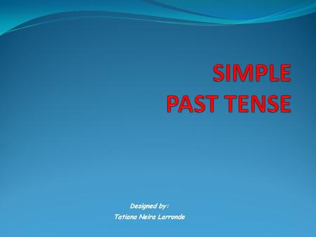 Designed by: Tatiana Neira Larronde SIMPLE PAST TENSE The past simple tells us about something that happened at one specific point in the past. Regular.