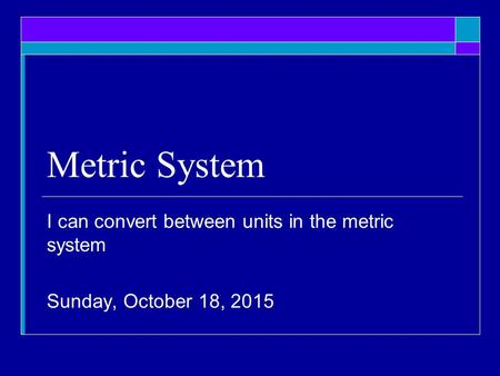 Metric System I can convert between units in the metric system Sunday, October 18, 2015.
