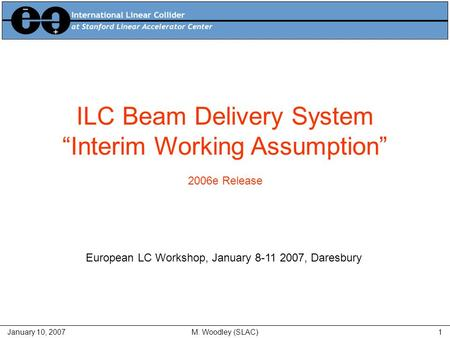 "January 10, 2007M. Woodley (SLAC)1 ILC Beam Delivery System ""Interim Working Assumption"" 2006e Release European LC Workshop, January 8-11 2007, Daresbury."