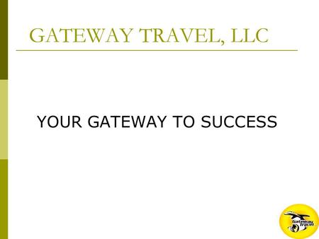 GATEWAY TRAVEL, LLC YOUR GATEWAY TO SUCCESS. THE COMPANY  ESTABLISHED NOVEMBER 2006  CORPORATE HEADQUARTERS – LAS VEGAS NV  WELL CAPITALIZED  ALL.