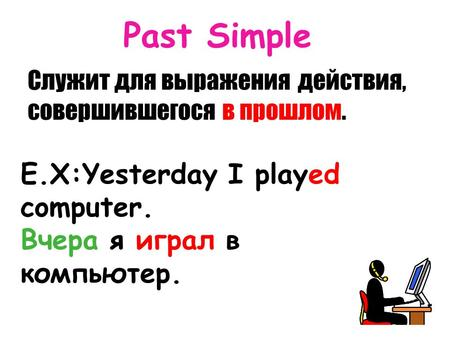 Past Simple Служит для выражениядействия, совершившегося в прошлом. E.X:Yesterday I played computer. Вчера я играл в компьютер.