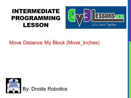 INTERMEDIATE PROGRAMMING LESSON By: Droids Robotics Move Distance My Block (Move_Inches)