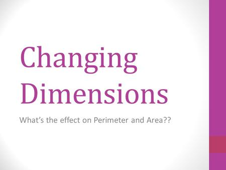 Changing Dimensions What's the effect on Perimeter and Area??