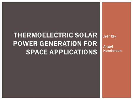 Jeff Ely Angel Henderson THERMOELECTRIC SOLAR POWER GENERATION FOR SPACE APPLICATIONS.