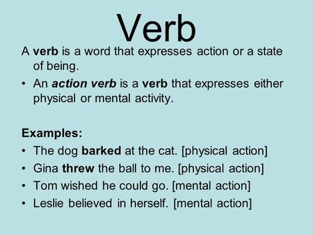 Verb A verb is a word that expresses action or a state of being. An action verb is a verb that expresses either physical or mental activity. Examples: