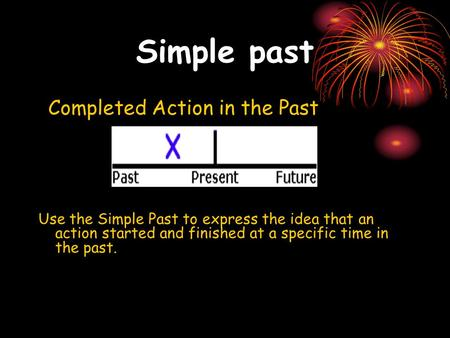 Simple past Completed Action in the Past Use the Simple Past to express the idea that an action started and finished at a specific time in the past.