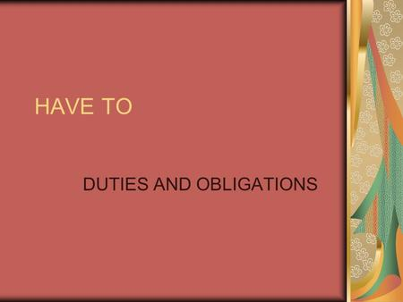 HAVE TO DUTIES AND OBLIGATIONS. (I, YOU, WE, THEY) HAVE TO + VERB (HE,SHE, IT) HAS TO + VERB.
