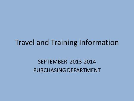 Travel and Training Information SEPTEMBER 2013-2014 PURCHASING DEPARTMENT.