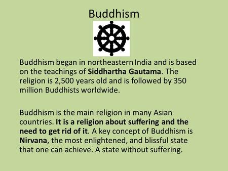 Buddhism Buddhism began in northeastern India and is based on the teachings of Siddhartha Gautama. The religion is 2,500 years old and is followed by 350.