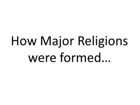 How Major Religions were formed…. Parent Religions Founded by a group To do with nature Reaction to Polytheism (many Gods)