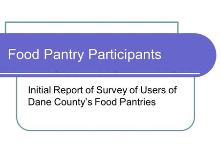 Food Pantry Participants Initial Report of Survey of Users of Dane County's Food Pantries.
