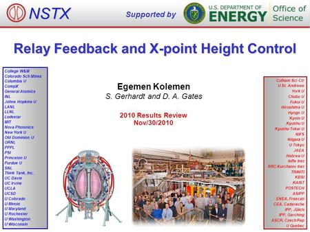 Relay Feedback and X-point Height Control Egemen Kolemen S. Gerhardt and D. A. Gates 2010 Results Review Nov/30/2010 NSTX Supported by College W&M Colorado.