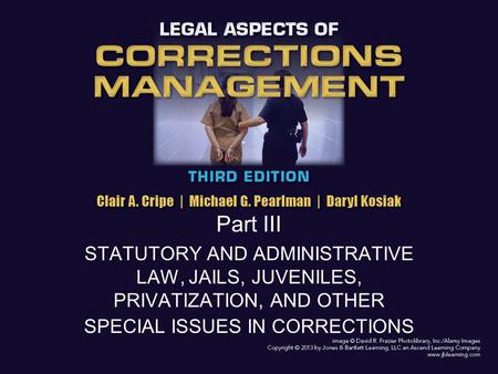 Part III STATUTORY AND ADMINISTRATIVE LAW, JAILS, JUVENILES, PRIVATIZATION, AND OTHER SPECIAL ISSUES IN CORRECTIONS.
