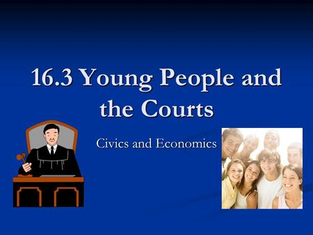 16.3 Young People and the Courts Civics and Economics.