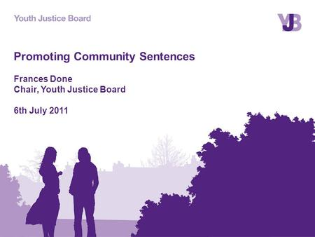 Promoting Community Sentences Frances Done Chair, Youth Justice Board 6th July 2011.