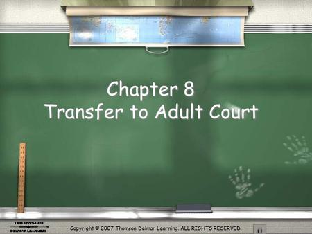 Copyright © 2007 Thomson Delmar Learning. ALL RIGHTS RESERVED. Chapter 8 Transfer to Adult Court.