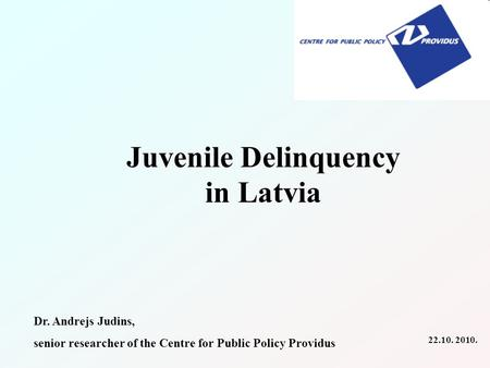 Juvenile Delinquency in Latvia Dr. Andrejs Judins, senior researcher of the Centre for Public Policy Providus 22.10. 2010.