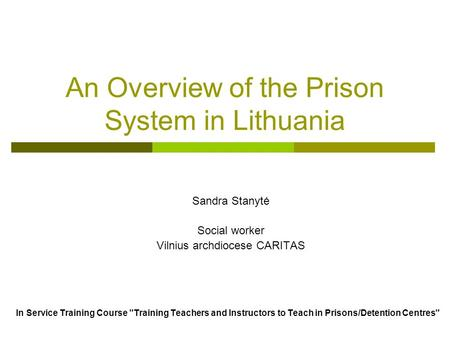 An Overview of the Prison System in Lithuania Sandra Stanytė Social worker Vilnius archdiocese CARITAS In Service Training Course Training Teachers and.
