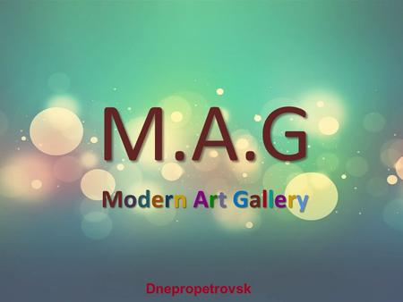 M.A.G Modern Art Gallery Dnepropetrovsk. с Outline: 1.About the company 2.Company structure 3.Company strategy 4.Competition 5.Marketing research 6.Promotion.