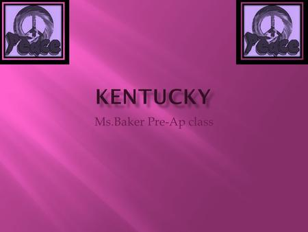 Ms.Baker Pre-Ap class.  The nickname of Kentucky is the bluegrass state.