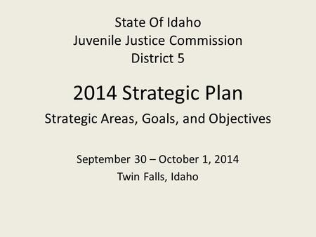 State Of Idaho Juvenile Justice Commission District 5 2014 Strategic Plan Strategic Areas, Goals, and Objectives September 30 – October 1, 2014 Twin Falls,