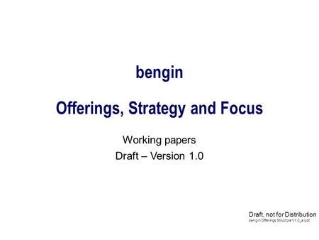 Bengin Offerings, Strategy and Focus Working papers Draft – Version 1.0 Draft, not for Distribution bengin Offerings Structure V1.0_e.ppt.