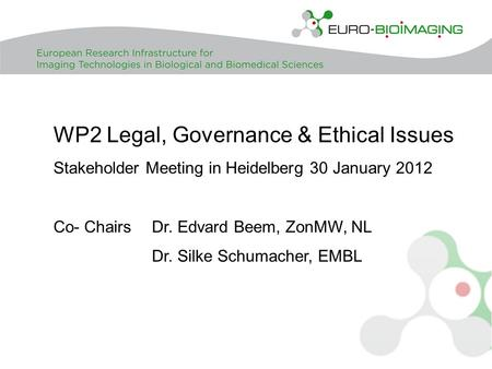 WP2 Legal, Governance & Ethical Issues Stakeholder Meeting in Heidelberg 30 January 2012 Co- Chairs Dr. Edvard Beem, ZonMW, NL Dr. Silke Schumacher, EMBL.