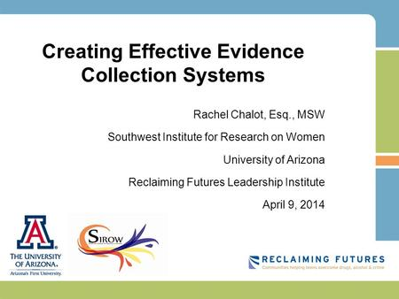 Creating Effective Evidence Collection Systems Rachel Chalot, Esq., MSW Southwest Institute for Research on Women University of Arizona Reclaiming Futures.