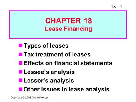 18 - 1 Copyright © 2002 South-Western Types of leases Tax treatment of leases Effects on financial statements Lessee's analysis Lessor's analysis Other.