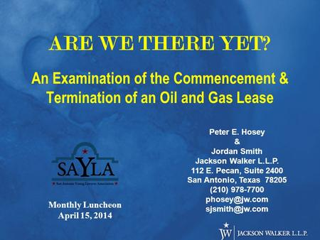 ARE WE THERE YET? An Examination of the Commencement & Termination of an Oil and Gas Lease Peter E. Hosey & Jordan Smith Jackson Walker L.L.P. 112 E. Pecan,